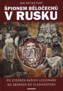 Špionem Běločechů v Rusku - Po stopách našich legionářů od Zborova do Vladivostoku